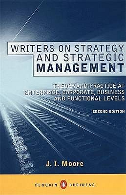 Writers On Strategy And Strategic Management: The Theory Of Strategy And The Practice Of Strategic Management At Enterprise, Corporate, Business And Functional Levels