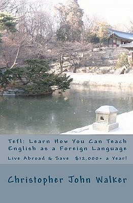 Tefl: Learn How You Can Teach English as a Foreign Language, Live Abroad & Save $12,000+ a Year!: How to Teach ESL Abroad, Get That Efl Job, Find Out Which Online Tefl Course Is Best, Get the Complete Lowdown on Teaching English in Korea (and Elsewhere I