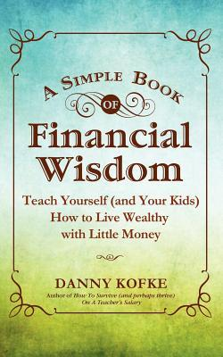 A Simple Book of Financial Wisdom: Teach Yourself (and Your Kids) How to Live Wealthy with Little Money