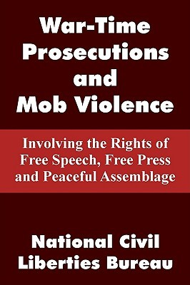 War-Time Prosecutions and Mob Violence: Involving the Rights of Free Speech, Free Press and Peaceful Assemblage