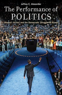The Performance of Politics: Obama's Victory and the Democratic Struggle for Power