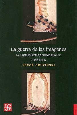 """La Guerra de las Imagenes: de Cristobal Colon A """"Blade Runner"""" (1492-2019)"""