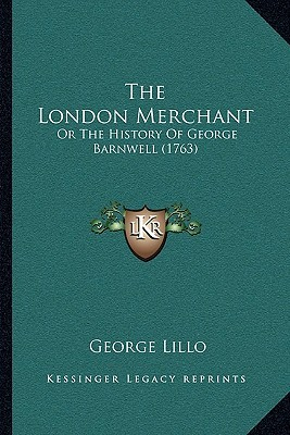 The london merchant; or, the history of george barnwell by George Lillo