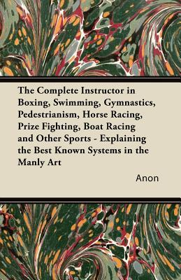 The Complete Instructor in Boxing, Swimming, Gymnastics, Pedestrianism, Horse Racing, Prize Fighting, Boat Racing and Other Sports - Explaining the Best Known Systems in the Manly Art