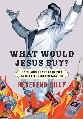 What Would Jesus Buy?: Reverend Billy's Fabulous Prayers in the Face of the Shopocalypse