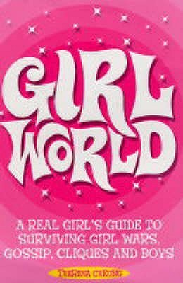 Girl World: A Real Girl's Guide To Surviving Girl Wars, Gossip, Cliques And Boys