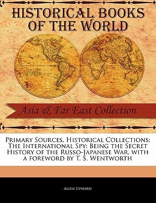 Primary Sources, Historical Collections: The International Spy: Being the Secret History of the Russo-Japanese War, with a Foreword by T. S. Wentworth