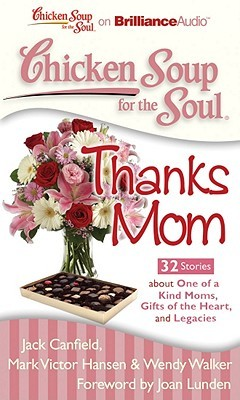 Chicken Soup for the Soul: Thanks Mom - 32 Stories about One of a Kind Moms, Gifts of the Heart, and Legacies