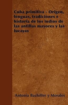 Cuba primitiva - Origen, lenguas, tradiciones e historia de los indios de las antillas mayores y las lucayas