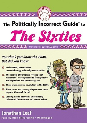 The Politically Incorrect Guide to the Sixties by Jonathan Leaf