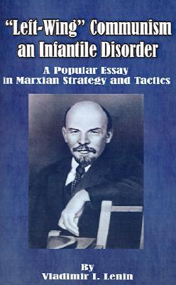 Left-Wing Communism, an Infantile Disorder: A Popular Essay in Marxian Strategy and Tactics
