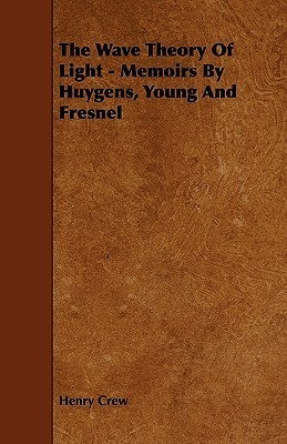 The Wave Theory of Light - Memoirs by Huygens, Young and Fresnel