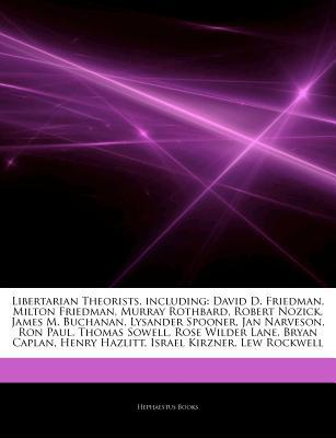 Articles on Libertarian Theorists, Including: David D. Friedman, Milton Friedman, Murray Rothbard, Robert Nozick, James M. Buchanan, Lysander Spooner, Jan Narveson, Ron Paul, Thomas Sowell, Rose Wilder Lane, Bryan Caplan, Henry Hazlitt