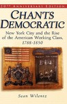 Chants Democratic: New York City And The Rise Of The American Working Class, 1788 1850