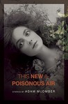 This New & Poisonous Air by Adam McOmber