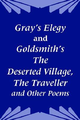 Gray's Elegy and Goldsmith's the Deserted Village, the Traveller and Other Poems