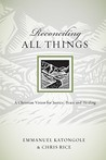 Reconciling All Things: A Christian Vision for Justice, Peace and Healing