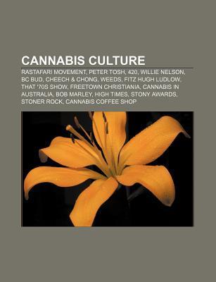 Cannabis Culture: Rastafari Movement, Peter Tosh, 420, Willie Nelson, BC Bud, Cheech & Chong, Weeds, Fitz Hugh Ludlow, That '70s Show