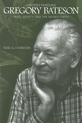 Understanding Gregory Bateson: Mind, Beauty, and the Sacred Earth