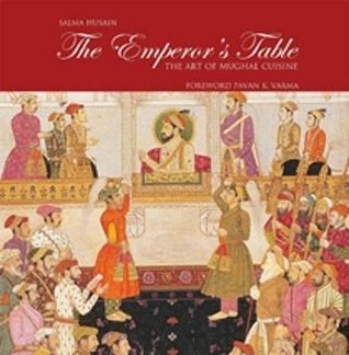 The emperor's table : the art of Mughal cuisine / by Salma Husain ; foreword, Pavan K. Varma