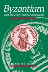 Byzantium and the Early Islamic Conquests by Walter Emil Kaegi Jr.