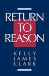 Return to Reason: A Critique of Enlightenment Evidentialism and a Defense of Reason and Belief in God