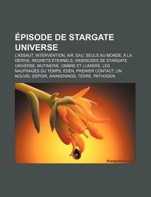 Episode de Stargate Universe: L'Assaut, Intervention, Air, Eau, Seuls Au Monde, a la Derive, Regrets Eternels, Webisodes de Stargate Universe