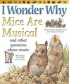 I Wonder Why Mice Are Musical: And Other Questions About Music (I Wonder Why): And Other Questions About Music (I Wonder Why)