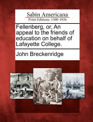 Fellenberg, Or, an Appeal to the Friends of Education on Behalf of Lafayette College.