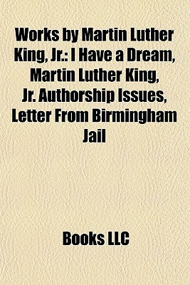 Works by Martin Luther King, Jr.: I Have a Dream, Martin Luther King, Jr. Authorship Issues, Letter From Birmingham Jail
