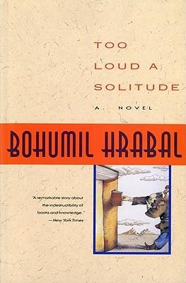 Too Loud a Solitude by Bohumil Hrabal