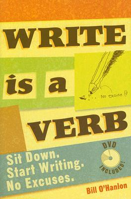 Write Is a Verb: Sit Down, Start Writing, No Excuses