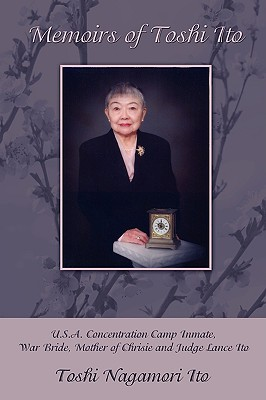 Memoirs of Toshi Ito: U.S.A. Concentration Camp Inmate, War Bride, Mother of Chrisie and Judge Lance Ito