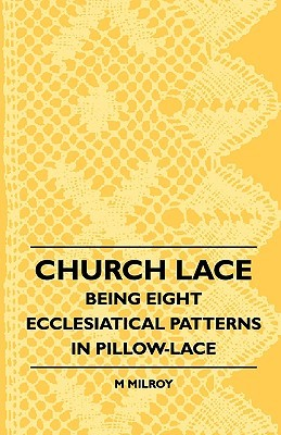 Church Lace - Being Eight Ecclesiatical Patterns in Pillow-Lace