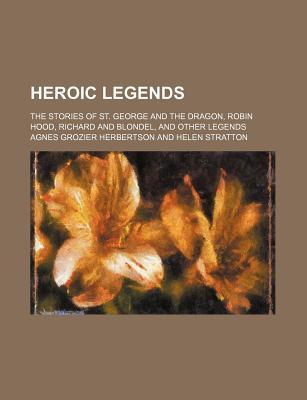 Heroic Legends; The Stories of St. George and the Dragon, Robin Hood, Richard and Blondel, and Other Legends