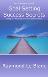 Goal Setting Success Secrets. How To Revitalize Your Life. by Raymond Le Blanc