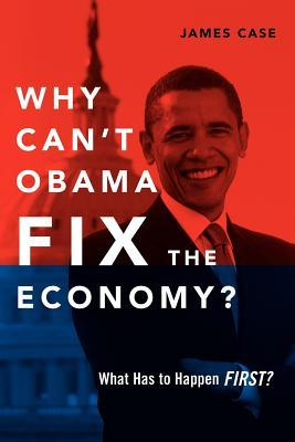 Why Can't Obama Fix the Economy?: What Has to Happen First?