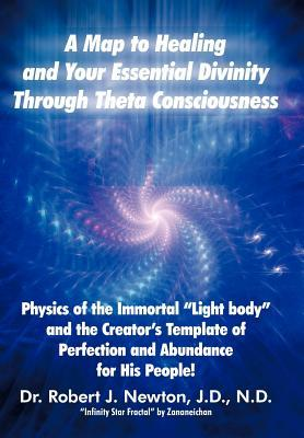 A Map to Healing and Your Essential Divinity Through Theta Consciousness: The Physics of the Immortal Light Body and the Creator's Template of Per