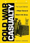Cold War Casualty: The Court-Martial of Major General Robert W. Grow