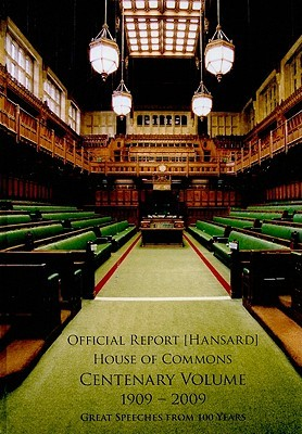 Official Report, (Hansard), House Of Commons, Centenary Volume 1909 2009: An Anthology Of Historic And Memorable House Of Commons Spreeches To Celebrate The First 100 Years