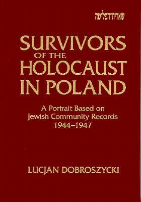 Survivors of the Holocaust in Poland: A Portrait Based on Jewish Community Records, 1944-47: A Portrait Based on Jewish Community Records, 1944-47