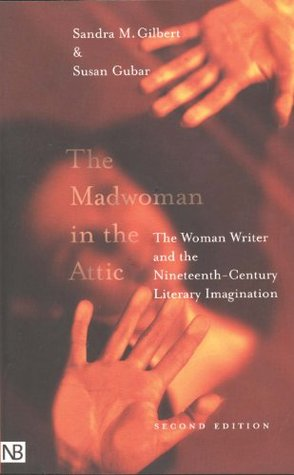 Sandra M. Gilbert, Susan Gubar: The Madwoman in the Attic: The Woman Writer and the Nineteenth-Century Literary Imagination