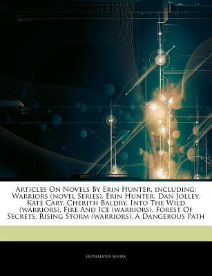 Articles on Novels by Erin Hunter, Including: Warriors (Novel Series), Erin Hunter, Dan Jolley, Kate Cary, Cherith Baldry, Into the Wild (Warriors), Fire and Ice (Warriors), Forest of Secrets, Rising Storm (Warriors), a Dangerous Path