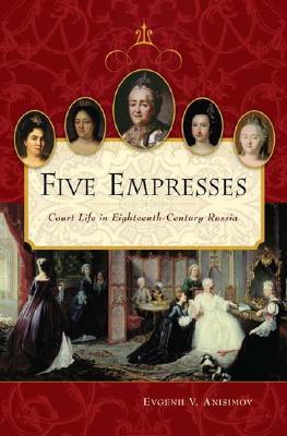 Five Empresses: Court Life in Eighteenth-Century Russia