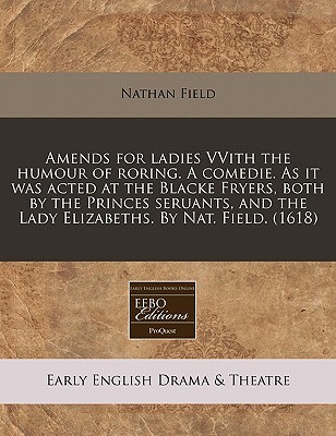 Amends for Ladies Vvith the Humour of Roring, a Comedie, as It Was Acted at the Blacke Fryers, Both by the Princes Seruants, and the Lady Elizabeths