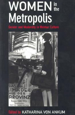 Women in the Metropolis: Gender and Modernity in Weimar Culture
