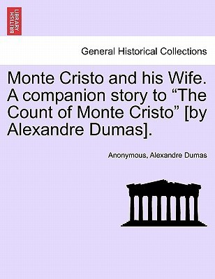 Monte Cristo and His Wife. a Companion Story to the Count of Monte Cristo [By Alexandre Dumas].