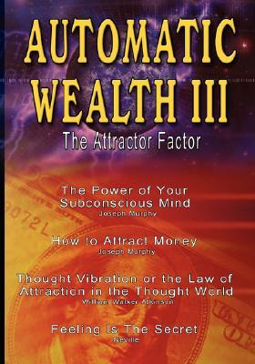 Automatic Wealth III: The Attractor Factor - Including: The Power of Your Subconscious Mind, How to Attract Money, the Law of Attraction and Feeling Is the Secret