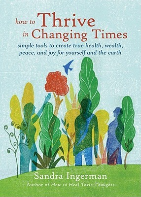 How to Thrive in Changing Times: Simple Tools to Create True Health, Wealth, Peace, and Joy for Yourself and the Earth