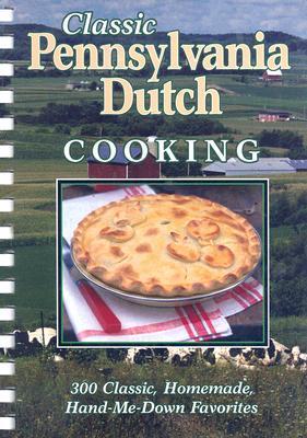 Classic Pennsylvania Dutch Cooking: 300 Classic, Homemade, Hand-Me-Down Favorites